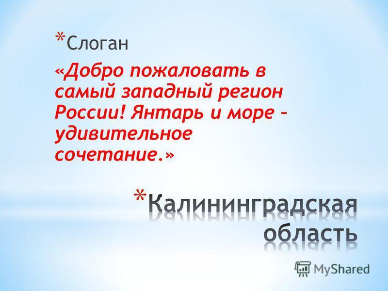 * Слоган «Добро пожаловать в самый западный регион России! Янтарь и море – удивительное сочетание.»