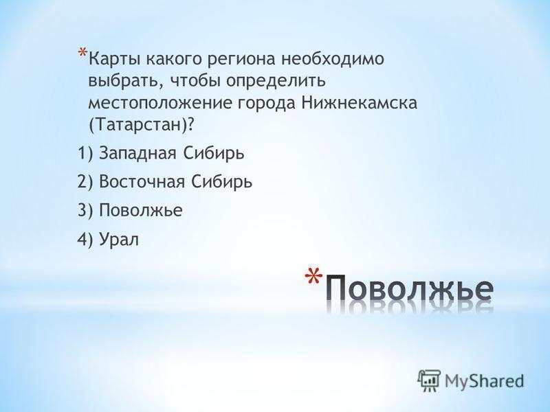 * Карты какого региона необходимо выбрать, чтобы определить местоположение города Нижнекамска (Татарстан)? 1) Западная Сибирь 2) Восточная Сибирь 3) Поволжье 4) Урал