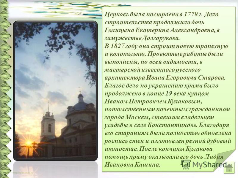 Церковь была построена в 1779 г. Дело строительства продолжила дочь Голицына Екатерина Александровна, в замужестве Долгорукова. В 1827 году она строит новую трапезную и колокольню. Проектные работы были выполнены, по всей видимости, в мастерской изве