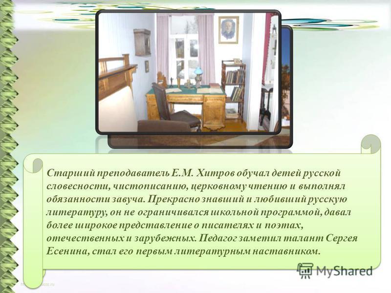 В сентябре 1909 года Сергей Есенин становится учеником школы до ее окончания в 1912 году. В ее стенах он встречает прекрасных педагогов, которые оказали значительное влияние на его становление. Старший преподаватель Е.М. Хитров обучал детей русской с