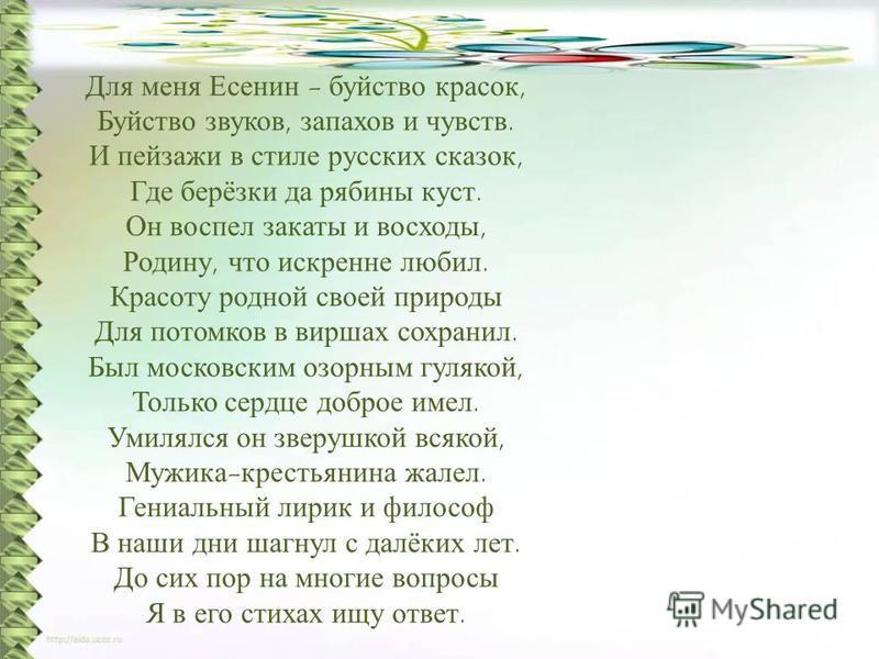 Для меня Есенин - буйство красок, Буйство звуков, запахов и чувств. И пейзажи в стиле русских сказок, Где берёзки да рябины куст. Он воспел закаты и восходы, Родину, что искренне любил. Красоту родной своей природы Для потомков в виршах сохранил. Был