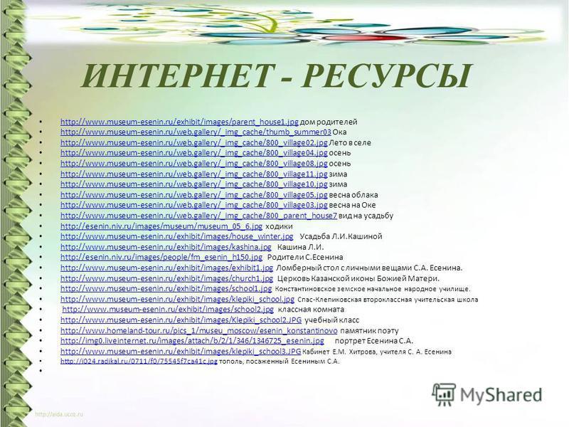 ИНТЕРНЕТ - РЕСУРСЫ http://www.museum-esenin.ru/exhibit/images/parent_house1. jpg дом родителей http://www.museum-esenin.ru/exhibit/images/parent_house1. jpg http://www.museum-esenin.ru/web.gallery/_img_cache/thumb_summer03 Ока http://www.museum-eseni