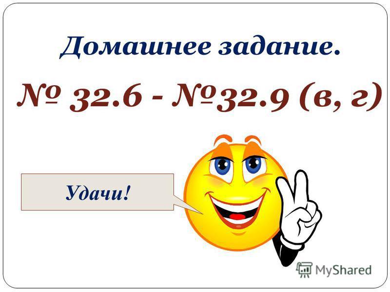 Домашнее задание. 32.6 - 32.9 (в, г) Удачи!