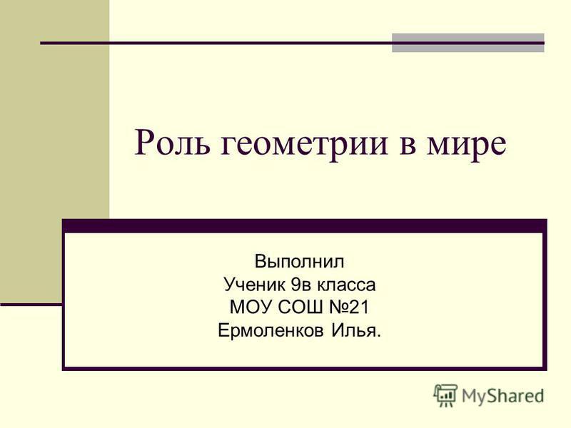 Роль геометрии в мире Выполнил Ученик 9 в класса МОУ СОШ 21 Ермоленков Илья.