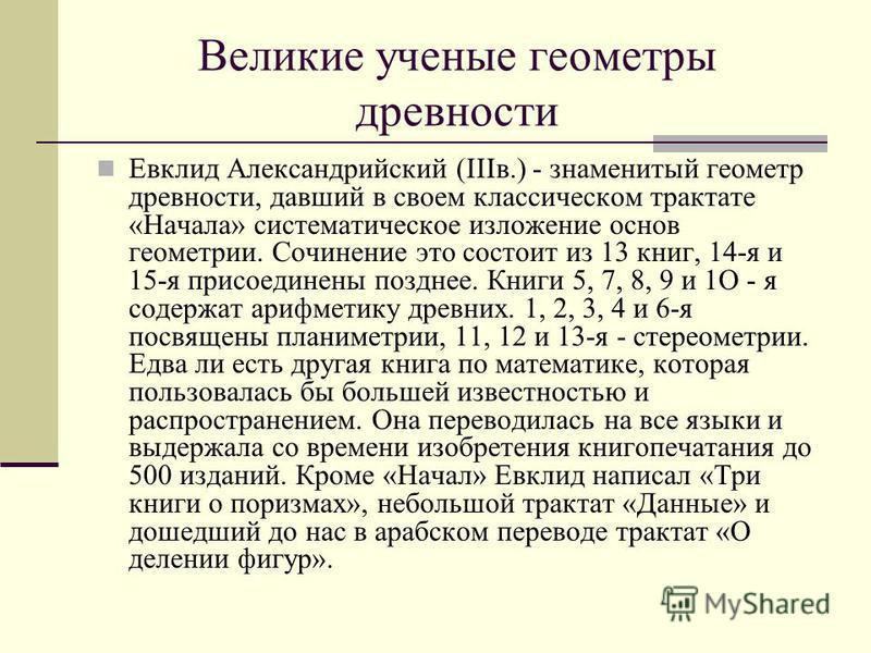 Великие ученые геометры древности Евклид Александрийский (IIIв.) - знаменитый геометр древности, давший в своем классическом трактате «Начала» систематическое изложение основ геометрии. Сочинение это состоит из 13 книг, 14-я и 15-я присоединены поздн