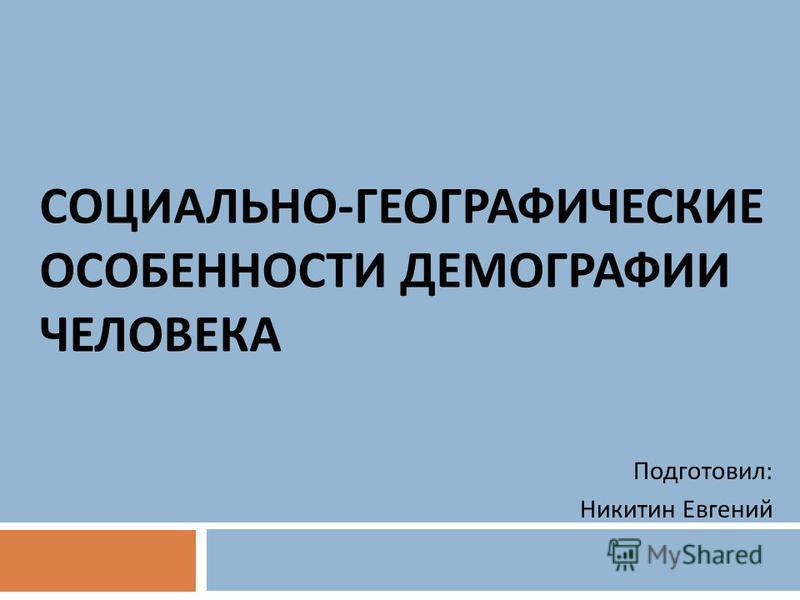 СОЦИАЛЬНО - ГЕОГРАФИЧЕСКИЕ ОСОБЕННОСТИ ДЕМОГРАФИИ ЧЕЛОВЕКА Подготовил : Никитин Евгений
