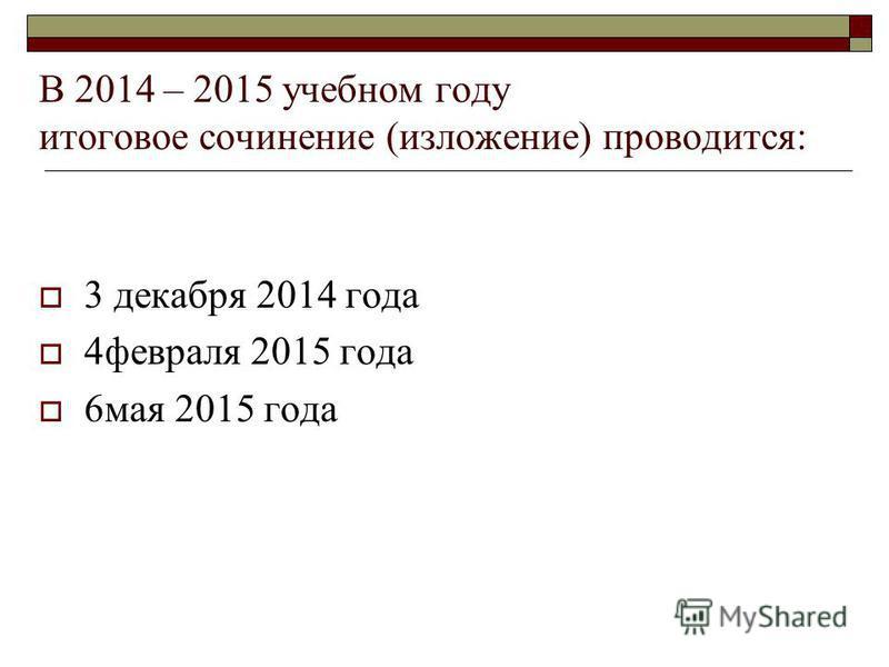 В 2014 – 2015 учебном году итоговое сочинение (изложение) проводится: 3 декабря 2014 года 4 февраля 2015 года 6 мая 2015 года