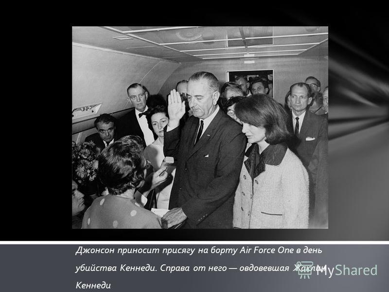 Джонсон приносит присягу на борту Air Force One в день убийства Кеннеди. Справа от него овдовевшая Жаклин Кеннеди