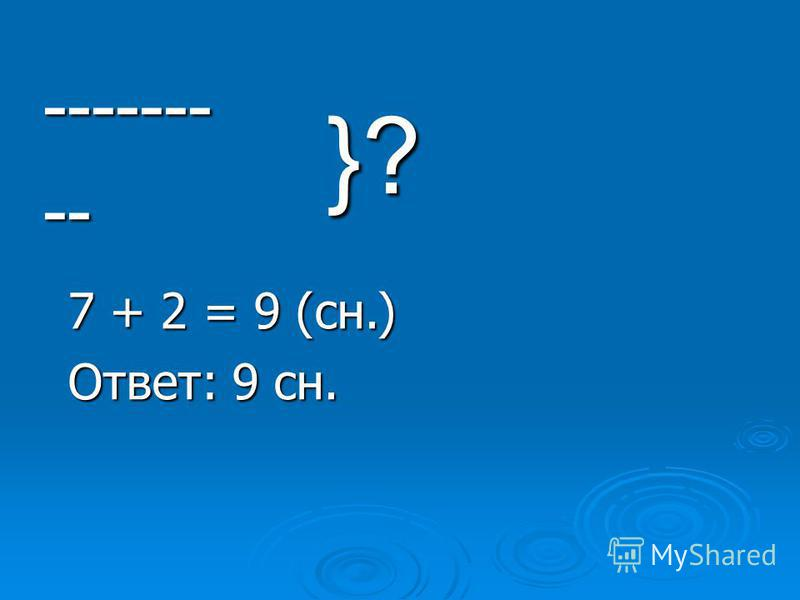 --------- }? 7 + 2 = 9 (сн.) Ответ: 9 сн.