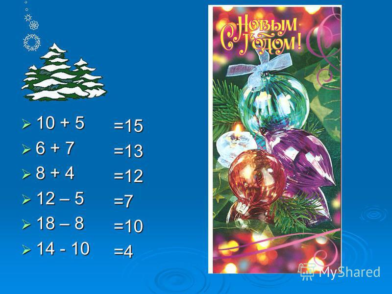 10 + 5 10 + 5 6 + 7 6 + 7 8 + 4 8 + 4 12 – 5 12 – 5 18 – 8 18 – 8 14 - 10 14 - 10 =15=13=12=7=10=4