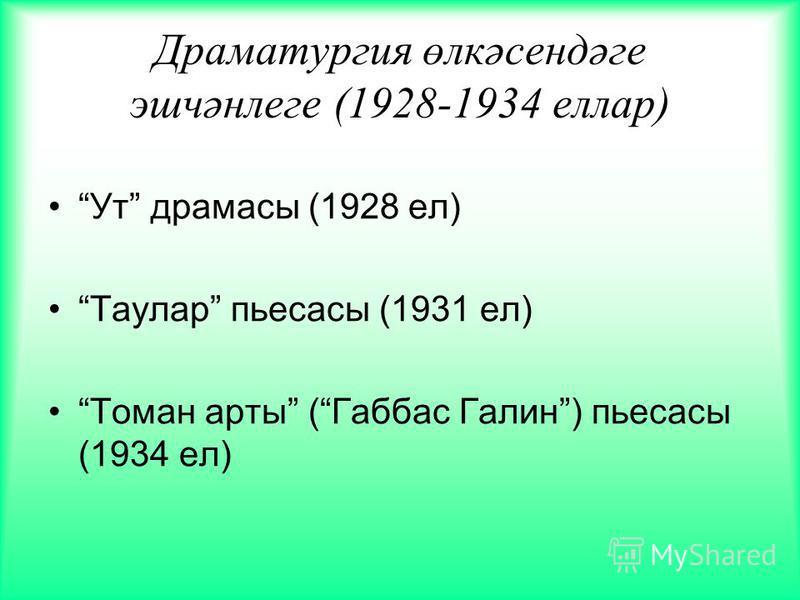 Драматургия өлкәсендәге эшчәнлеге (1928-1934 еллар) Ут драмасы (1928 ел) Таулар пьесасы (1931 ел) Томан арты (Габбас Галин) пьесасы (1934 ел)