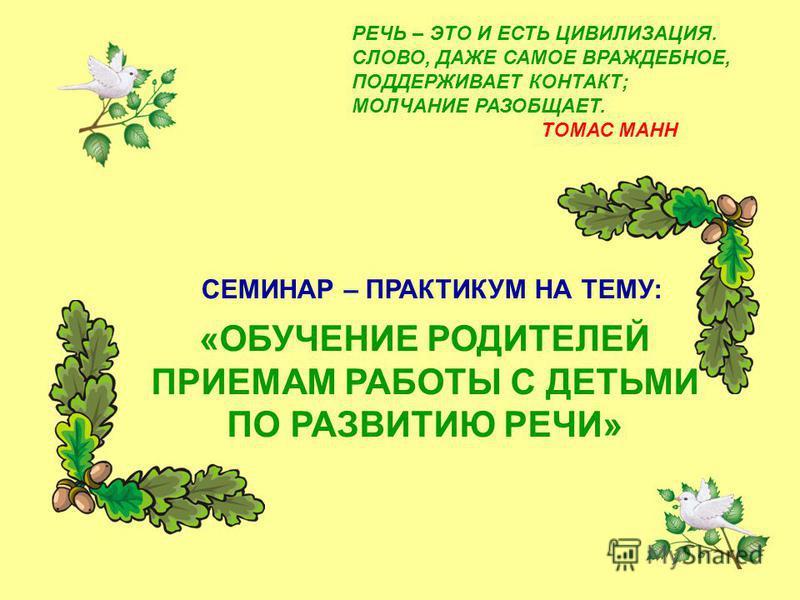 РЕЧЬ – ЭТО И ЕСТЬ ЦИВИЛИЗАЦИЯ. СЛОВО, ДАЖЕ САМОЕ ВРАЖДЕБНОЕ, ПОДДЕРЖИВАЕТ КОНТАКТ; МОЛЧАНИЕ РАЗОБЩАЕТ. ТОМАС МАНН «ОБУЧЕНИЕ РОДИТЕЛЕЙ ПРИЕМАМ РАБОТЫ С ДЕТЬМИ ПО РАЗВИТИЮ РЕЧИ» СЕМИНАР – ПРАКТИКУМ НА ТЕМУ: