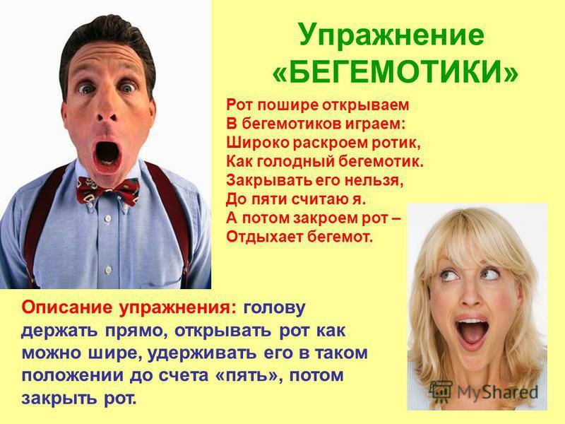 Упражнение «БЕГЕМОТИКИ» Описание упражнения: голову держать прямо, открывать рот как можно шире, удерживать его в таком положении до счета «пять», потом закрыть рот. Рот пошире открываем В бегемотиков играем: Широко раскроем ротик, Как голодный бегем