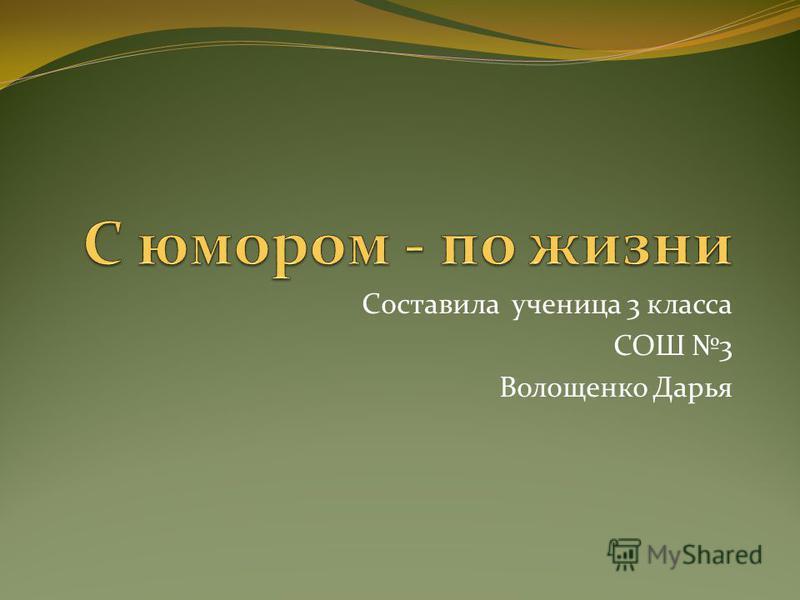 Составила ученица 3 класса СОШ 3 Волощенко Дарья