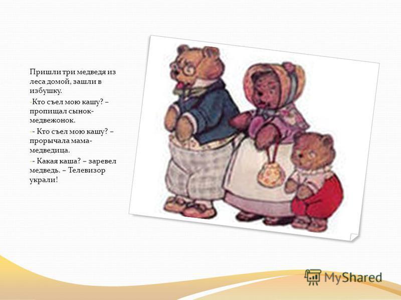 Пришли три медведя из леса домой, зашли в избушку. - Кто съел мою кашу? – пропищал сынок- медвежонок. - - Кто съел мою кашу? – прорычала мама- медведица. - - Какая каша? – заревел медведь. – Телевизор украли!