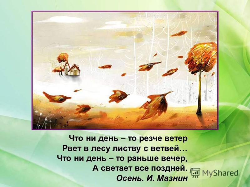 Что ни день – то резче ветер Рвет в лесу листву с ветвей… Что ни день – то раньше вечер, А светает все поздней. Осень. И. Мазнин Осень. И. Мазнин