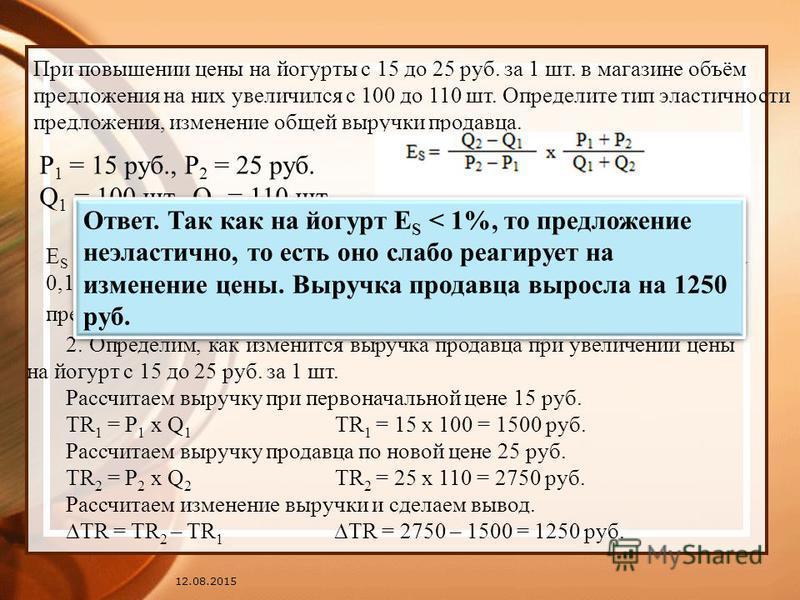 12.08.2015 При повышении цены на йогурты с 15 до 25 руб. за 1 шт. в магазине объём предложения на них увеличился с 100 до 110 шт. Определите тип эластичности предложения, изменение общей выручки продавца. Р 1 = 15 руб., Р 2 = 25 руб. Q 1 = 100 шт., Q
