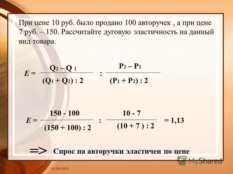 12.08.2015 При цене 10 руб. было продано 100 авторучек, а при цене 7 руб. – 150. Рассчитайте дуговую эластичность на данный вид товара. Е = : Q 2 – Q 1 (Q 1 + Q 2 ) : 2 Р 2 – Р 1 (Р 1 + Р 2 ) : 2 Е = 150 - 100 (150 + 100) : 2 : 10 - 7 (10 + 7 ) : 2 =