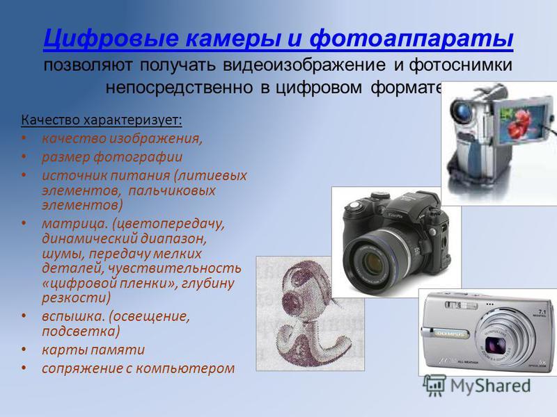 Цифровые камеры и фотоаппараты позволяют получать видеоизображение и фотоснимки непосредственно в цифровом формате. Качество характеризует: качество изображения, размер фотографии источник питания (литиевых элементов, пальчиковых элементов) матрица.