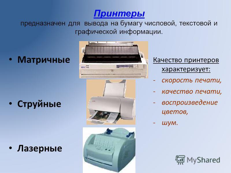 Принтеры предназначен для вывода на бумагу числовой, текстовой и графической информации. Матричные Струйные Лазерные Качество принтеров характеризует: -скорость печати, -качество печати, -воспроизведение цветов, -шум.