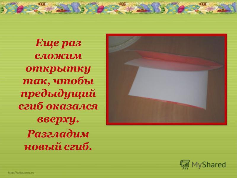 Еще раз сложим открытку так, чтобы предыдущий сгиб оказался вверху. Разгладим новый сгиб.