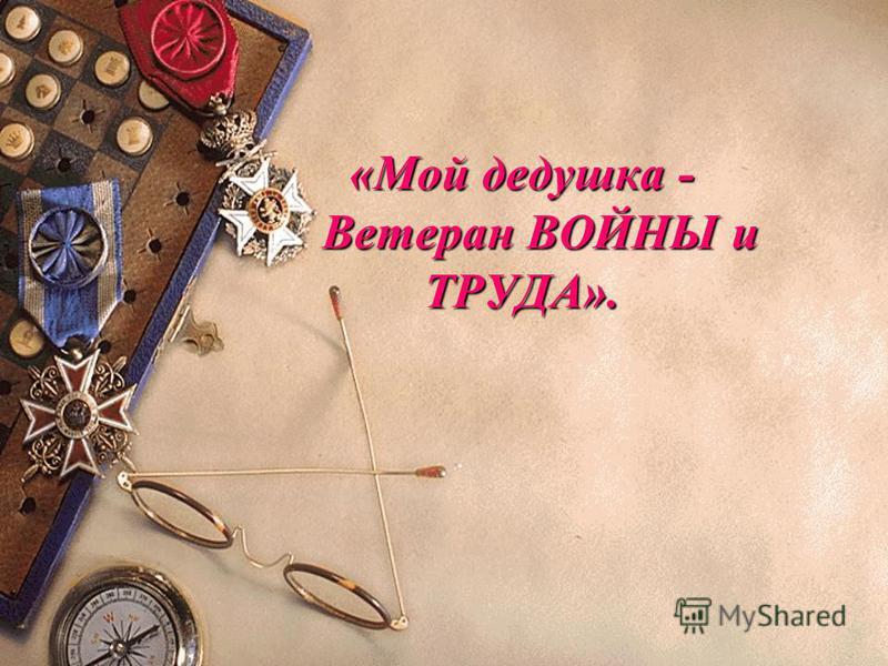 «Мой дедушка - Ветеран ВОЙНЫ и ТРУДА».