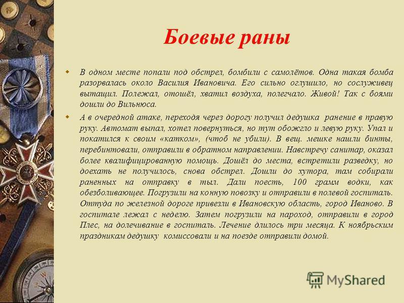 Боевые раны В одном месте попали под обстрел, бомбили с самолётов. Одна такая бомба разорвалась около Василия Ивановича. Его сильно оглушило, но сослуживец вытащил. Полежал, отошёл, хватил воздуха, полегчало. Живой! Так с боями дошли до Вильнюса. А в