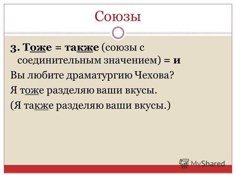 Союзы 3. Тоже = также (союзы с соединительным значением) = и Вы любите драматургию Чехова? Я тоже разделяю ваши вкусы. (Я также разделяю ваши вкусы.)