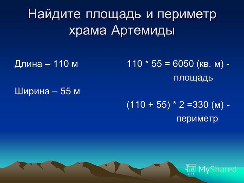 Найдите площадь и периметр храма Артемиды Длина – 110 м Ширина – 55 м 110 * 55 = 6050 (кв. м) - площадь (110 + 55) * 2 =330 (м) - периметр