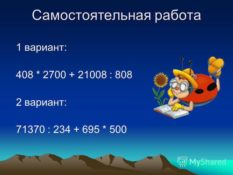 Самостоятельная работа 1 вариант: 408 * 2700 + 21008 : 808 2 вариант: 71370 : 234 + 695 * 500