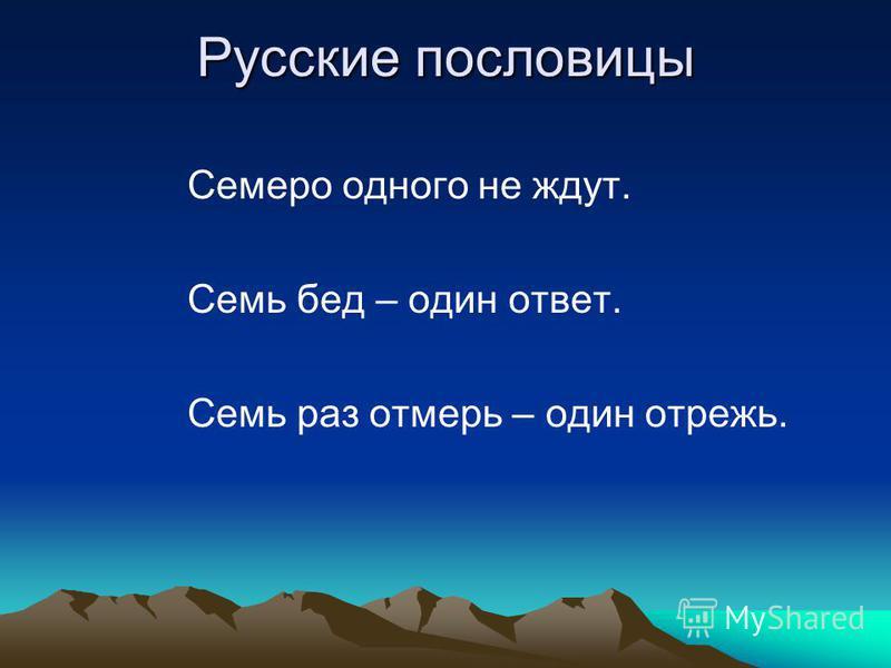 Русские пословицы Семеро одного не ждут. Семь бед – один ответ. Семь раз отмерь – один отрежь.