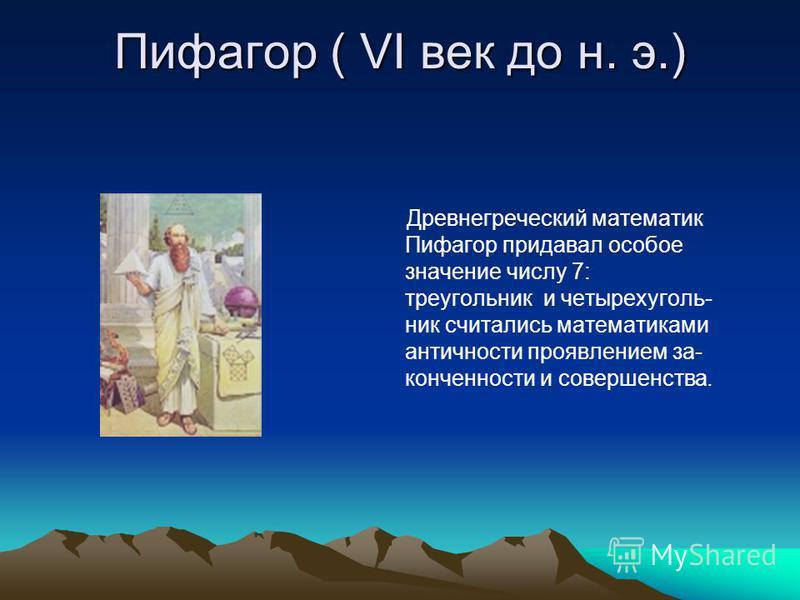Пифагор ( VI век до н. э.) Древнегреческий математик Пифагор придавал особое значение числу 7: треугольник и четырехугольник считались математиками античности проявлением за- конечности и совершенства.