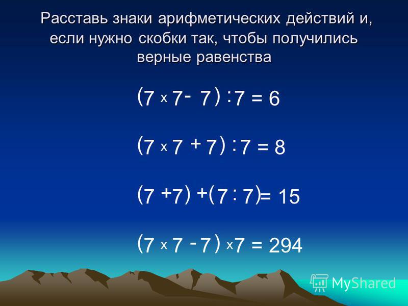 ( х - ) : ( х + ) : ( + ) +( : ) ( х - ) х 7 7 7 7 = 6 7 7 7 7 = 8 7 7 7 7 = 15 7 7 7 7 = 294 Расставь знаки арифметических действий и, если нужно скобки так, чтобы получились верные равенства Расставь знаки арифметических действий и, если нужно скоб
