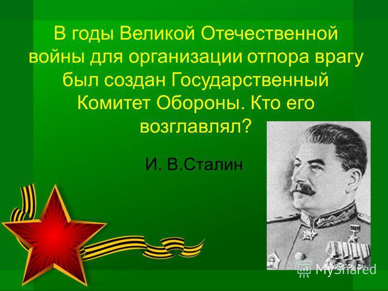 В годы Великой Отечественной войны для организации отпора врагу был создан Государственный Комитет Обороны. Кто его возглавлял? И. В.Сталин