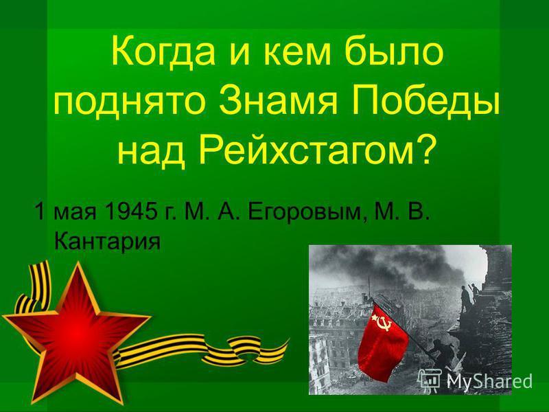 Когда и кем было поднято Знамя Победы над Рейхстагом? 1 мая 1945 г. М. А. Егоровым, М. В. Кантария
