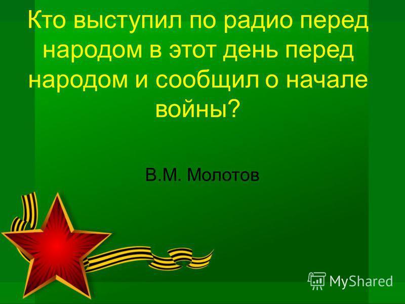 Кто выступил по радио перед народом в этот день перед народом и сообщил о начале войны? В.М. Молотов
