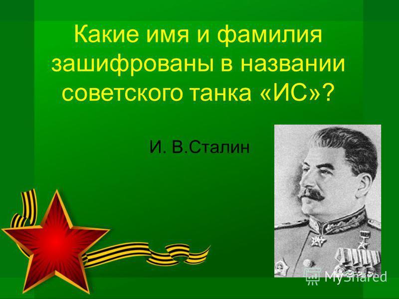 Какие имя и фамилия зашифрованы в названии советского танка «ИС»? И. В.Сталин