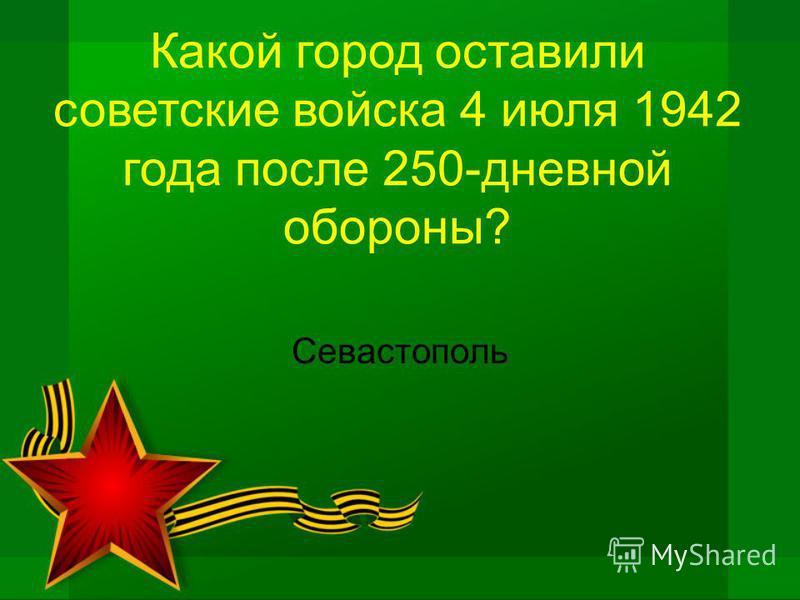 Какой город оставили советские войска 4 июля 1942 года после 250-дневной обороны? Севастополь