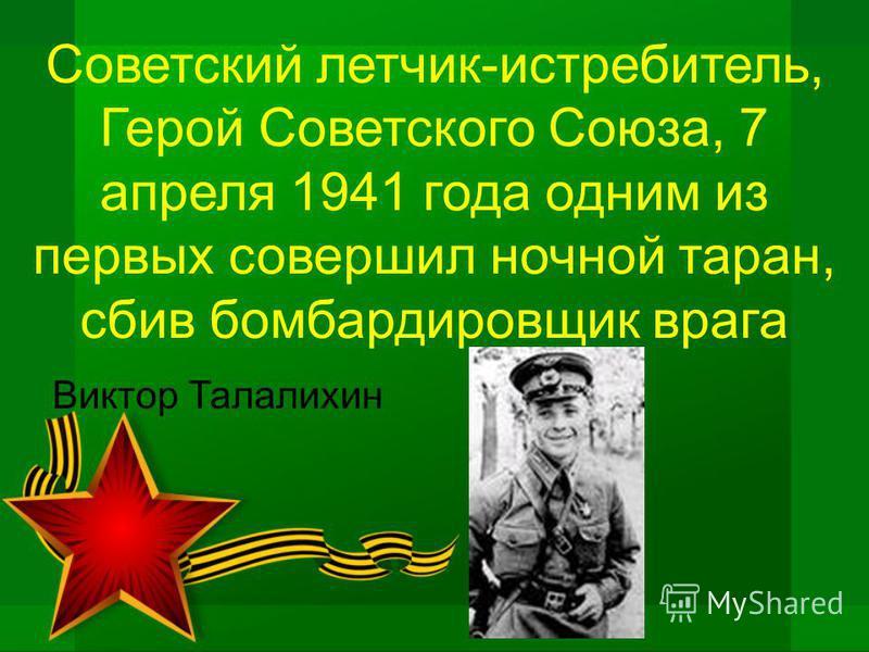 Советский летчик-истребитель, Герой Советского Союза, 7 апреля 1941 года одним из первых совершил ночной таран, сбив бомбардировщик врага Виктор Талалихин