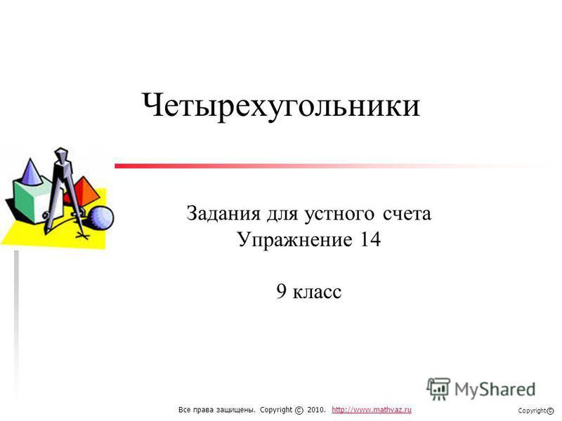 Четырехугольники Задания для устного счета Упражнение 14 9 класс Все права защищены. Copyright 2010. http://www.mathvaz.ruhttp://www.mathvaz.ru с Copyright с