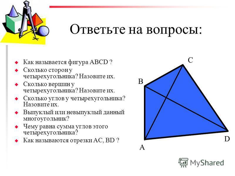 Ответьте на вопросы: u Как называется фигура АВСD ? u Сколько сторон у четырехугольника? Назовите их. u Сколько вершин у четырехугольника? Назовите их. u Сколько углов у четырехугольника? Назовите их. u Выпуклый или невыпуклый данный многоугольник? u