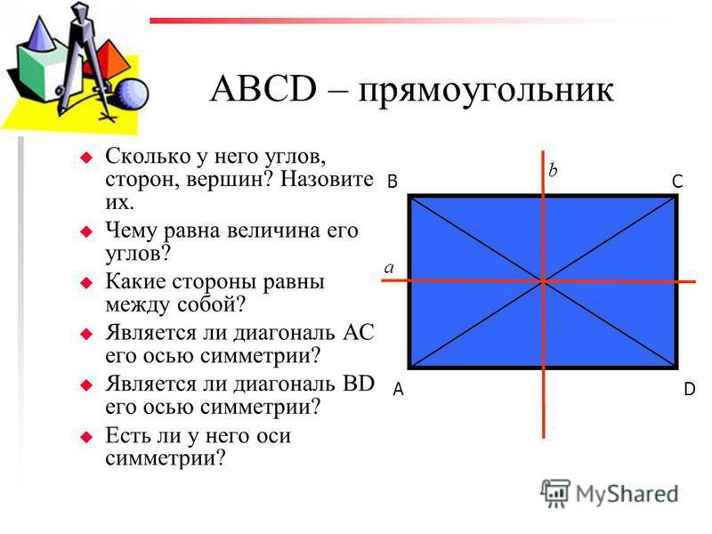 АВСD – прямоугольник u Сколько у него углов, сторон, вершин? Назовите их. u Чему равна величина его углов? u Какие стороны равны между собой? u Является ли диагональ АС его осью симметрии? u Является ли диагональ BD его осью симметрии? u Есть ли у не