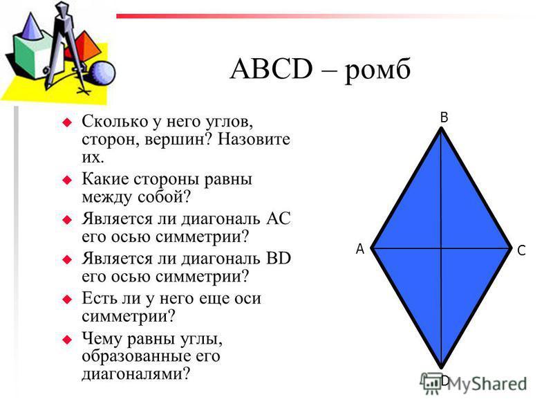 АВСD – ромб u Сколько у него углов, сторон, вершин? Назовите их. u Какие стороны равны между собой? u Является ли диагональ АС его осью симметрии? u Является ли диагональ BD его осью симметрии? u Есть ли у него еще оси симметрии? u Чему равны углы, о