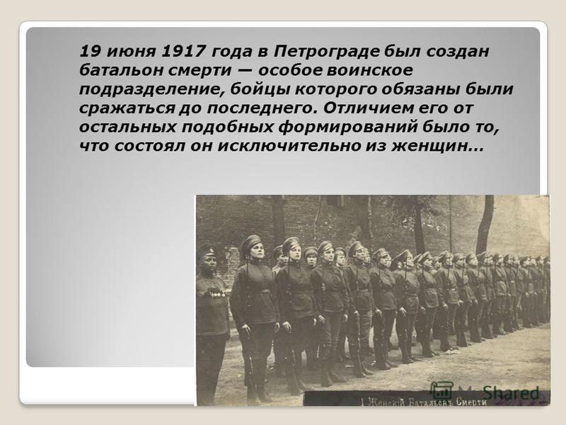 19 июня 1917 года в Петрограде был создан батальон смерти особое воинское подразделение, бойцы которого обязаны были сражаться до последнего. Отличием его от остальных подобных формирований было то, что состоял он исключительно из женщин…