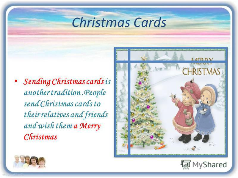 Christmas Cards Sending Christmas cards is another tradition.People send Christmas cards to their relatives and friends and wish them a Merry Christmas