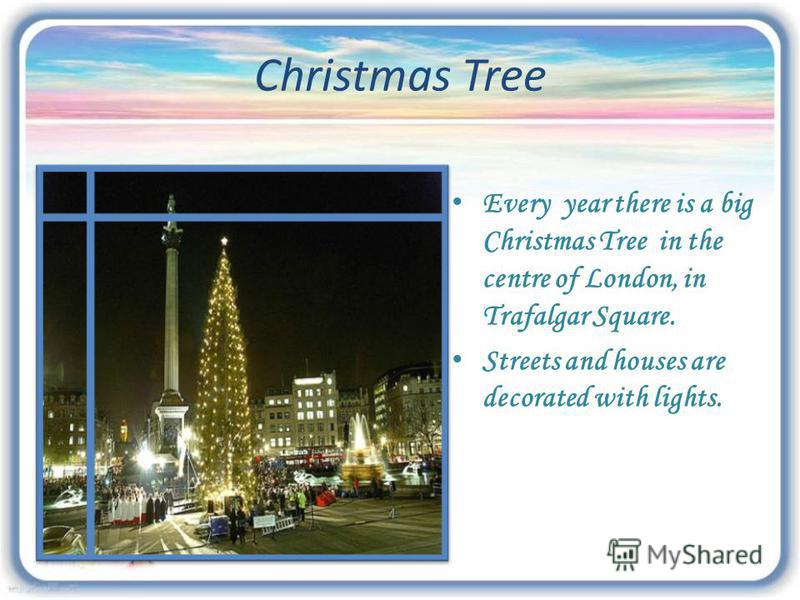 Christmas Tree Every year there is a big Christmas Tree in the centre of London, in Trafalgar Square. Streets and houses are decorated with lights.