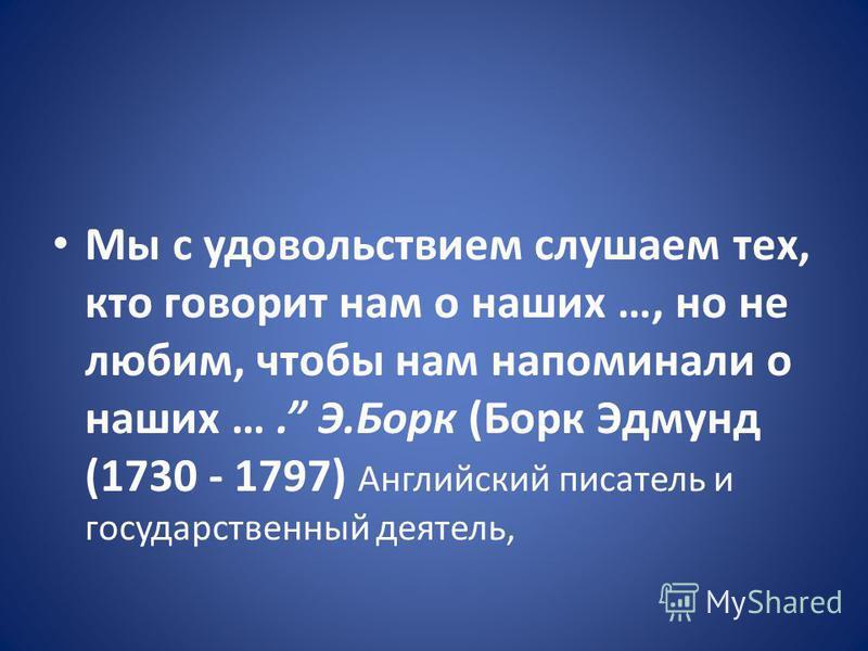 Мы с удовольствием слушаем тех, кто говорит нам о наших …, но не любим, чтобы нам напоминали о наших …. Э.Борк (Борк Эдмунд (1730 - 1797) Английский писатель и государственный деятель,