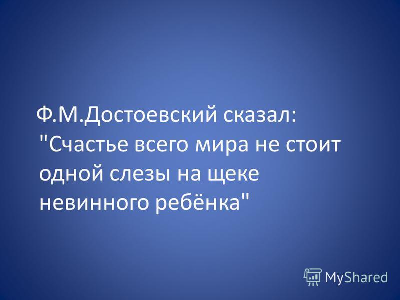 Ф.М.Достоевский сказал: Счастье всего мира не стоит одной слезы на щеке невинного ребёнка