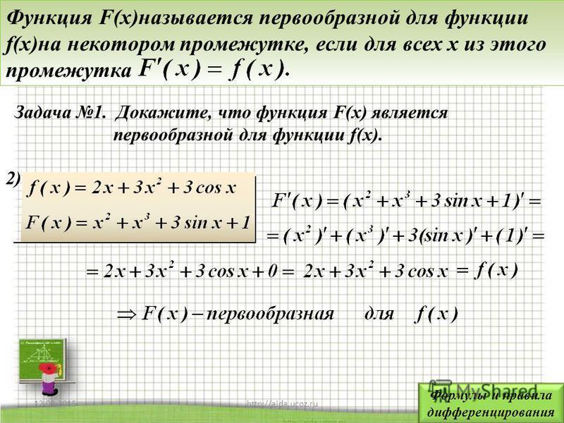 12.08.20155http://aida.ucoz.ru Функция F(x)называется первообразной для функции f(x)на некотором промежутке, если для всех x из этого промежутка 2)2) Задача 1. Докажите, что функция F(x) является первообразной для функции f(x). Формулы и правила дифф