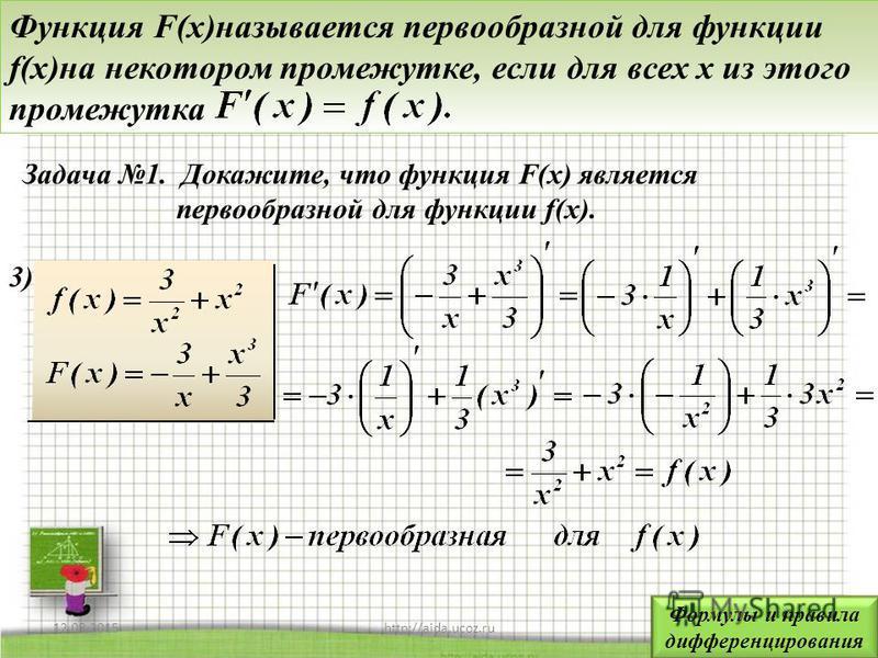 12.08.20156http://aida.ucoz.ru Функция F(x)называется первообразной для функции f(x)на некотором промежутке, если для всех x из этого промежутка 3)3) Задача 1. Докажите, что функция F(x) является первообразной для функции f(x). Формулы и правила дифф